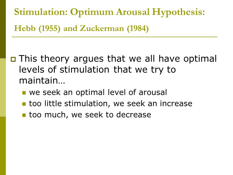 Stimulation: Optimum Arousal Hypothesis: Hebb (1955) and Zuckerman (1984)  This theory argues that we all have optimal levels of stimulation that we