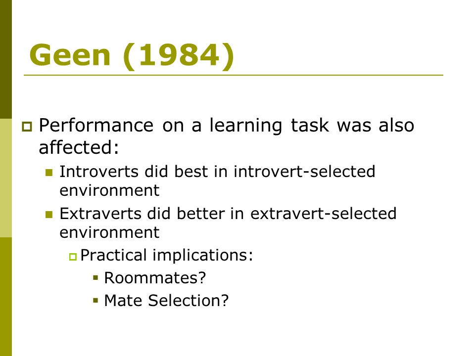 Geen (1984)  Performance on a learning task was also affected: Introverts did best in introvert-selected environment Extraverts did better in extrave