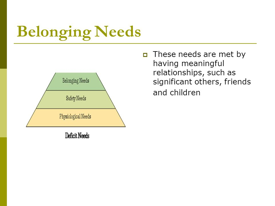 Belonging Needs  These needs are met by having meaningful relationships, such as significant others, friends and children