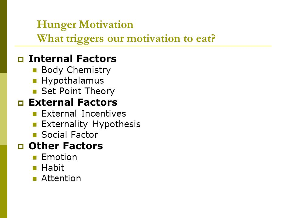 Hunger Motivation What triggers our motivation to eat?  Internal Factors Body Chemistry Hypothalamus Set Point Theory  External Factors External Inc