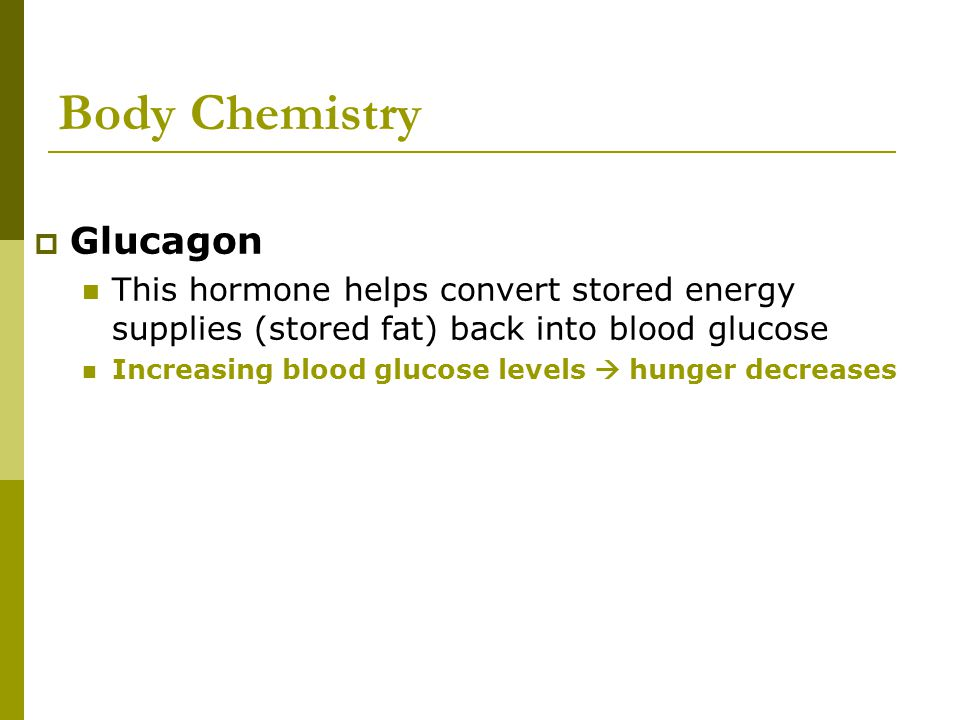 Body Chemistry  Glucagon This hormone helps convert stored energy supplies (stored fat) back into blood glucose Increasing blood glucose levels  hun
