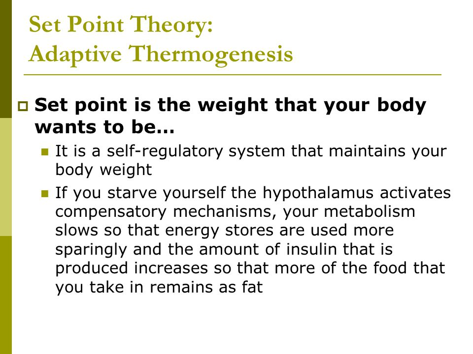 Set Point Theory: Adaptive Thermogenesis  Set point is the weight that your body wants to be… It is a self-regulatory system that maintains your body