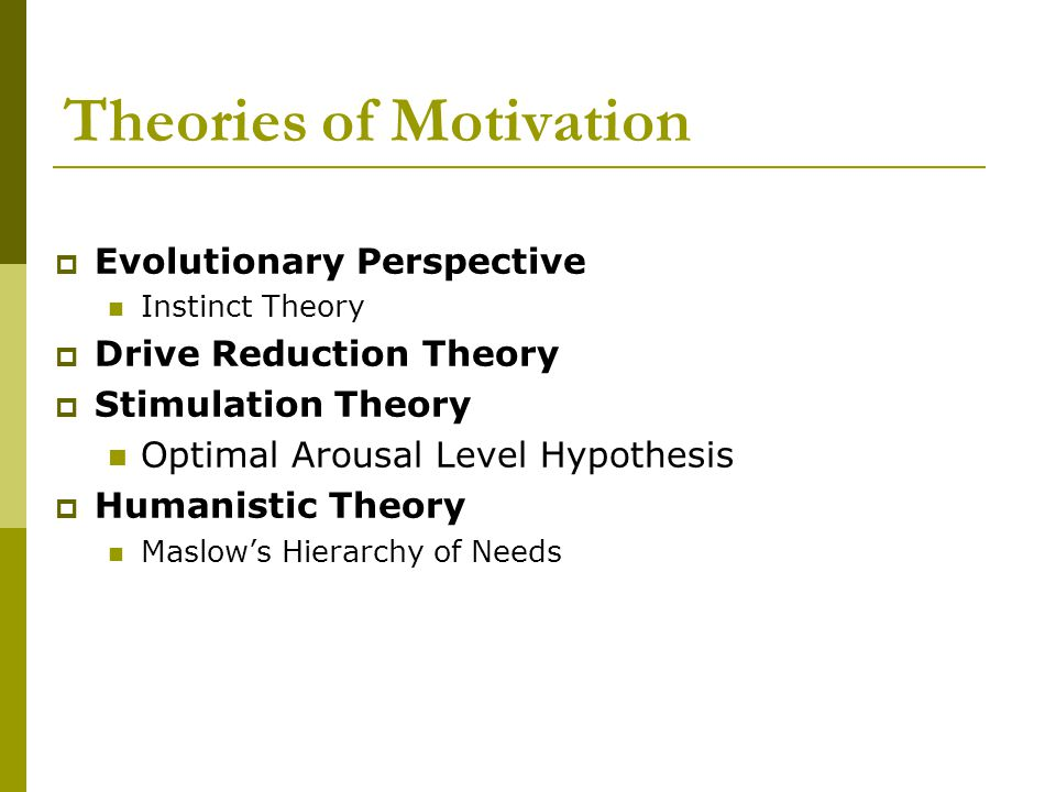 Theories of Motivation  Evolutionary Perspective Instinct Theory  Drive Reduction Theory  Stimulation Theory Optimal Arousal Level Hypothesis  Hum