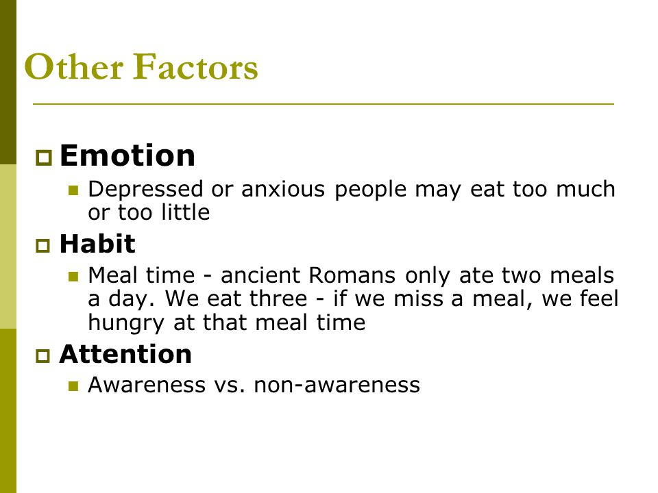 Other Factors  Emotion Depressed or anxious people may eat too much or too little  Habit Meal time - ancient Romans only ate two meals a day. We eat