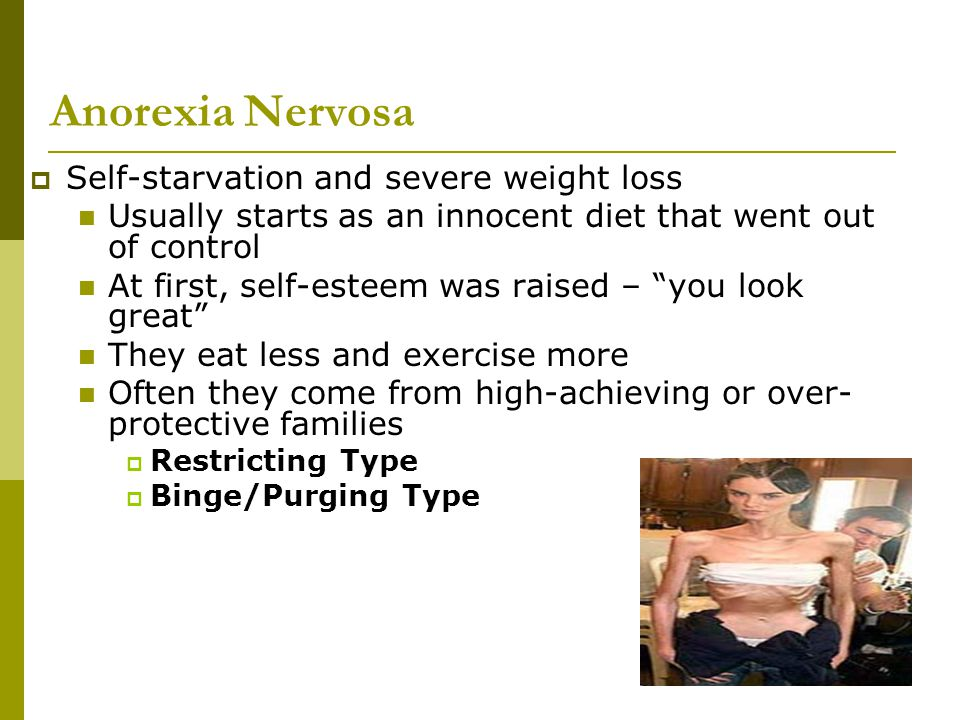 Anorexia Nervosa  Self-starvation and severe weight loss Usually starts as an innocent diet that went out of control At first, self-esteem was raised