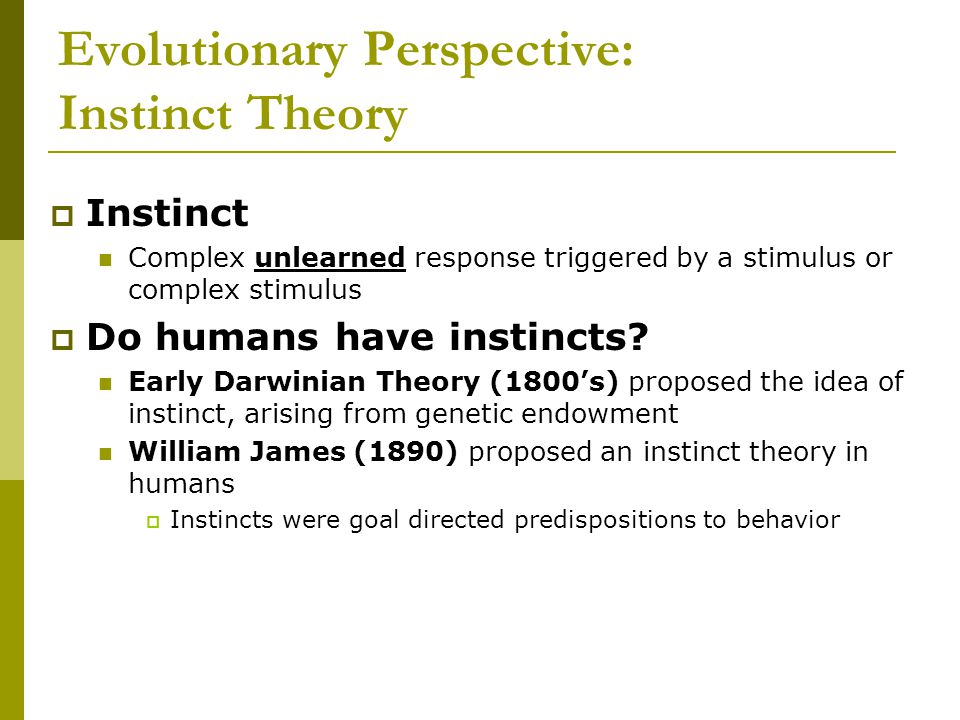 Evolutionary Perspective: Instinct Theory  Instinct Complex unlearned response triggered by a stimulus or complex stimulus  Do humans have instincts