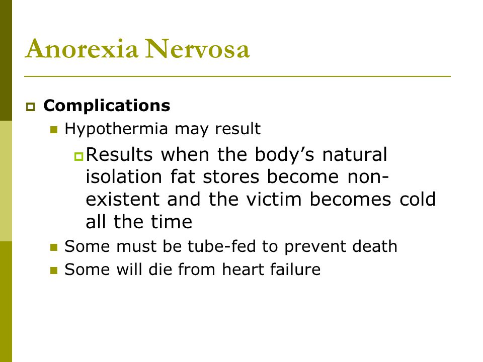 Anorexia Nervosa  Complications Hypothermia may result  Results when the body's natural isolation fat stores become non- existent and the victim bec