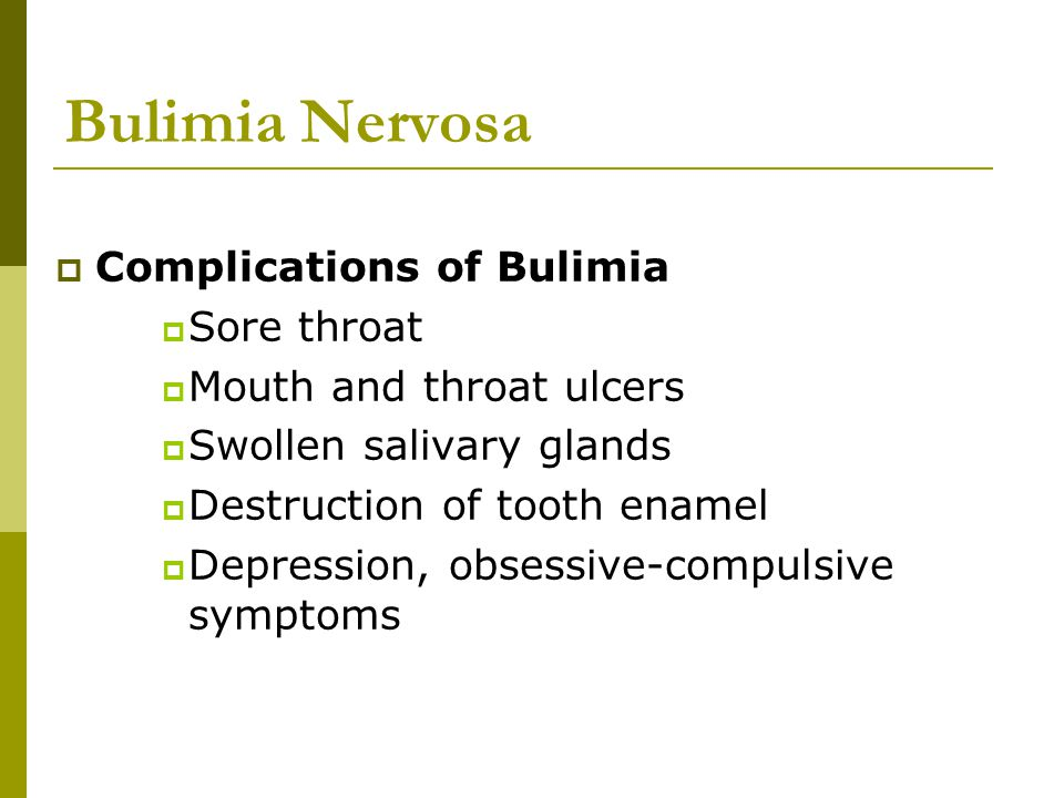 Bulimia Nervosa  Complications of Bulimia  Sore throat  Mouth and throat ulcers  Swollen salivary glands  Destruction of tooth enamel  Depressio