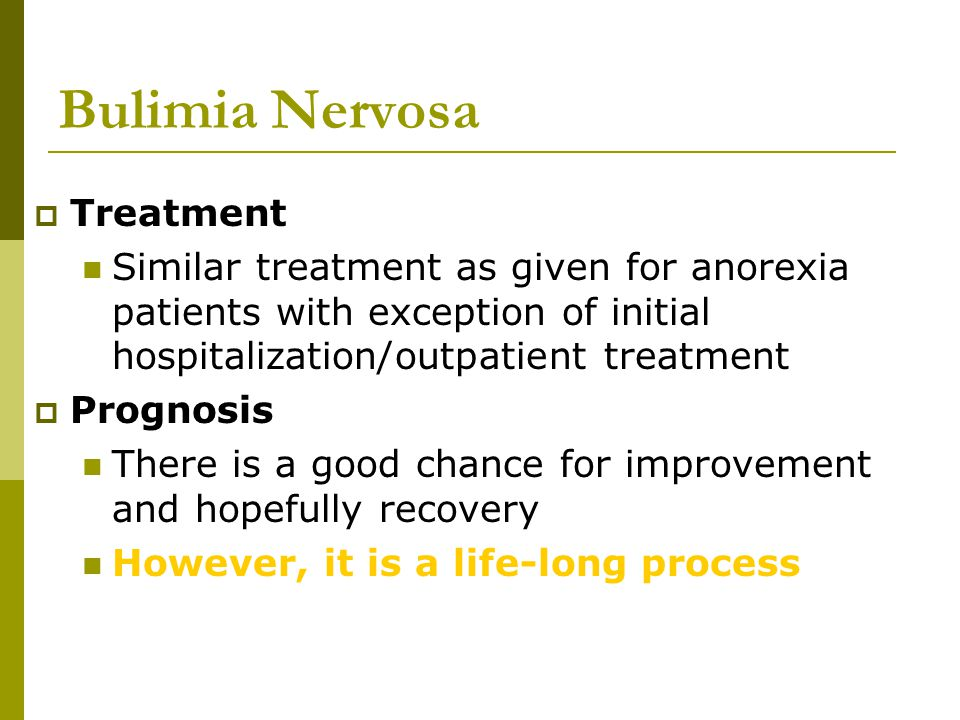 Bulimia Nervosa  Treatment Similar treatment as given for anorexia patients with exception of initial hospitalization/outpatient treatment  Prognosi