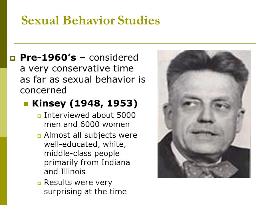 Sexual Behavior Studies  Pre-1960's – considered a very conservative time as far as sexual behavior is concerned Kinsey (1948, 1953)  Interviewed ab