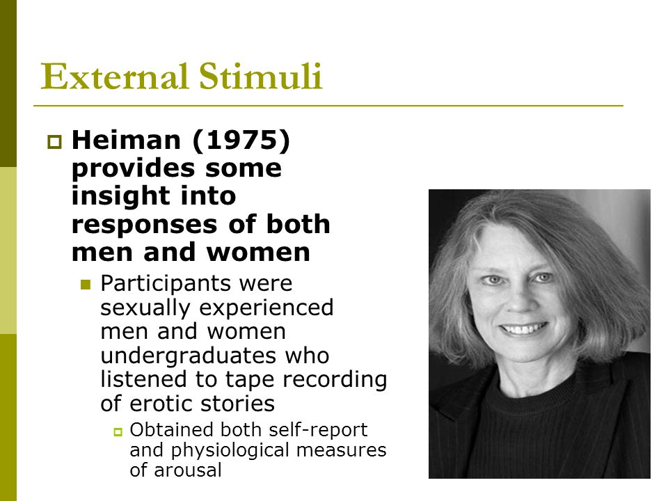 External Stimuli  Heiman (1975) provides some insight into responses of both men and women Participants were sexually experienced men and women under