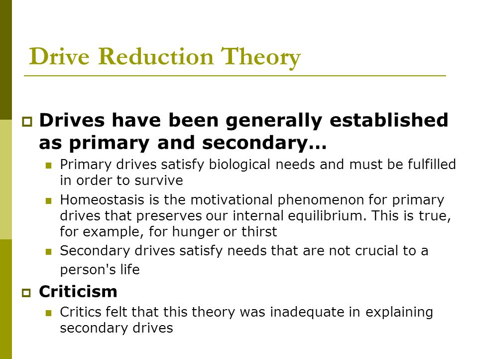 Drive Reduction Theory  Drives have been generally established as primary and secondary… Primary drives satisfy biological needs and must be fulfille