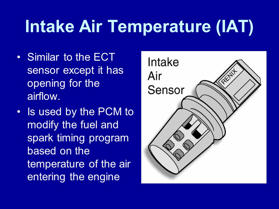 Intake Air Temperature (IAT) Similar to the ECT sensor except it has opening for the airflow. Is used by the PCM to modify the fuel and spark timing p