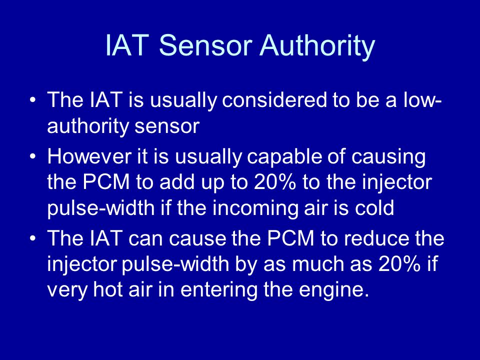IAT Sensor Authority The IAT is usually considered to be a low- authority sensor However it is usually capable of causing the PCM to add up to 20% to