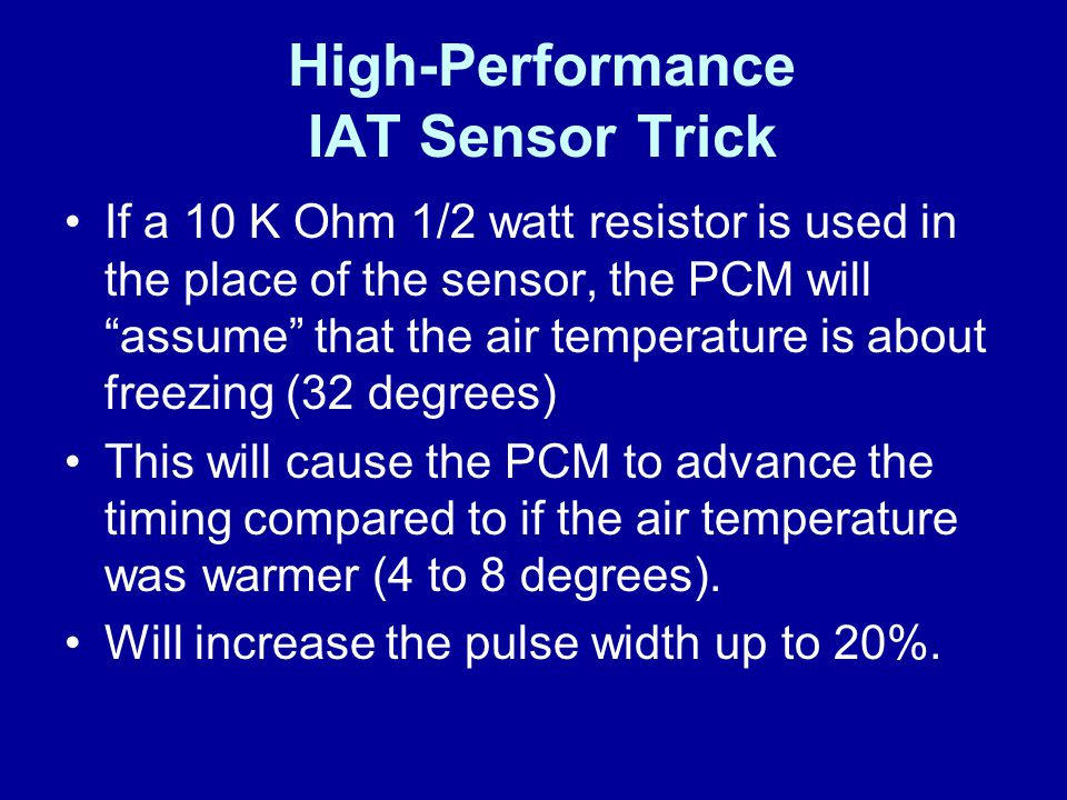 """High-Performance IAT Sensor Trick If a 10 K Ohm 1/2 watt resistor is used in the place of the sensor, the PCM will """"assume"""" that the air temperature i"""