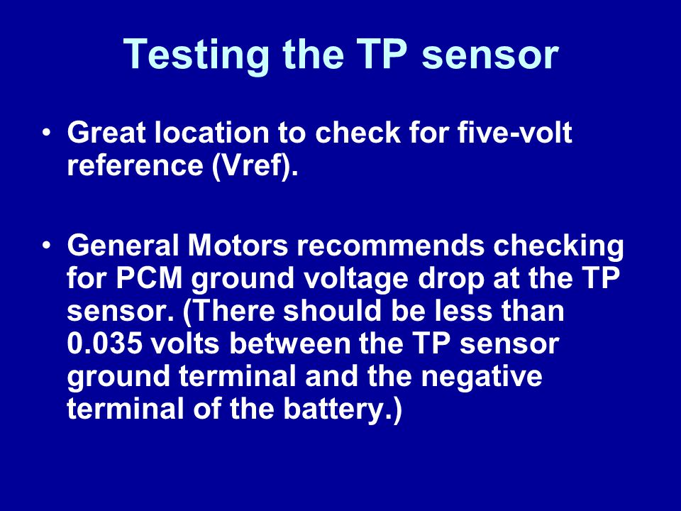 Testing the TP sensor Great location to check for five-volt reference (Vref). General Motors recommends checking for PCM ground voltage drop at the TP
