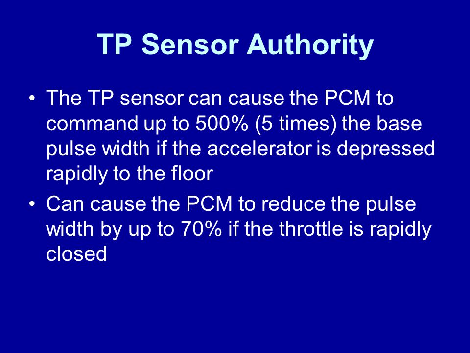 TP Sensor Authority The TP sensor can cause the PCM to command up to 500% (5 times) the base pulse width if the accelerator is depressed rapidly to th