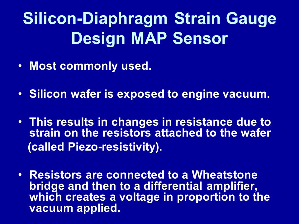 Silicon-Diaphragm Strain Gauge Design MAP Sensor Most commonly used. Silicon wafer is exposed to engine vacuum. This results in changes in resistance