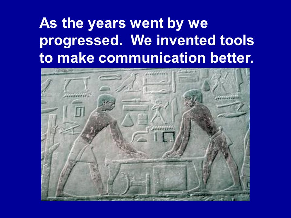 As the years went by we progressed. We invented tools to make communication better.