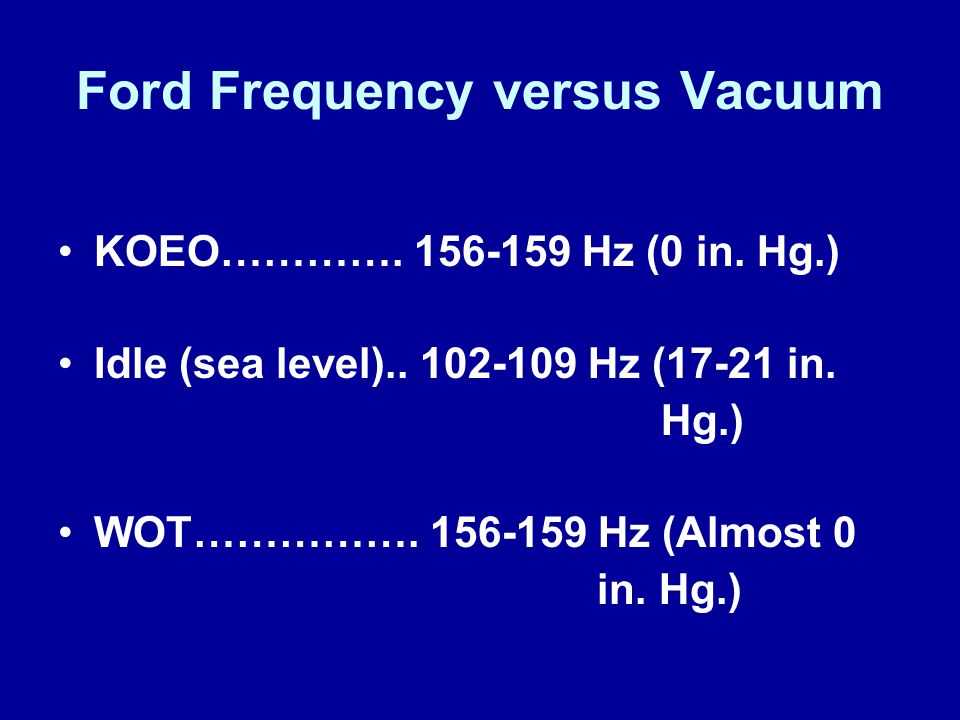 Ford Frequency versus Vacuum KOEO…………. 156-159 Hz (0 in. Hg.) Idle (sea level).. 102-109 Hz (17-21 in. Hg.) WOT……………. 156-159 Hz (Almost 0 in. Hg.)