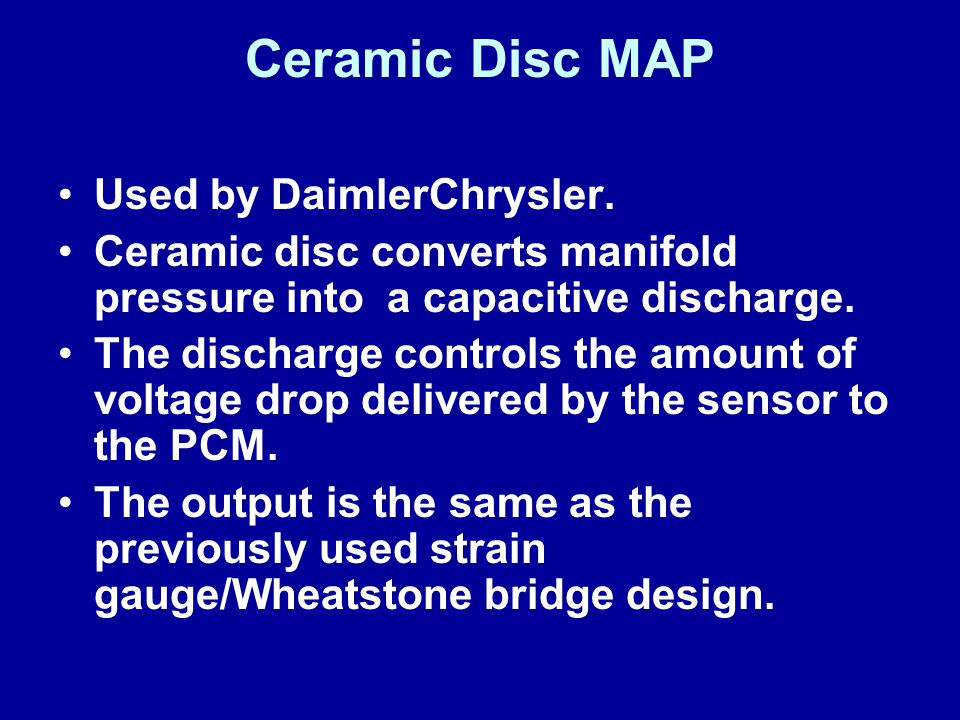 Ceramic Disc MAP Used by DaimlerChrysler. Ceramic disc converts manifold pressure into a capacitive discharge. The discharge controls the amount of vo