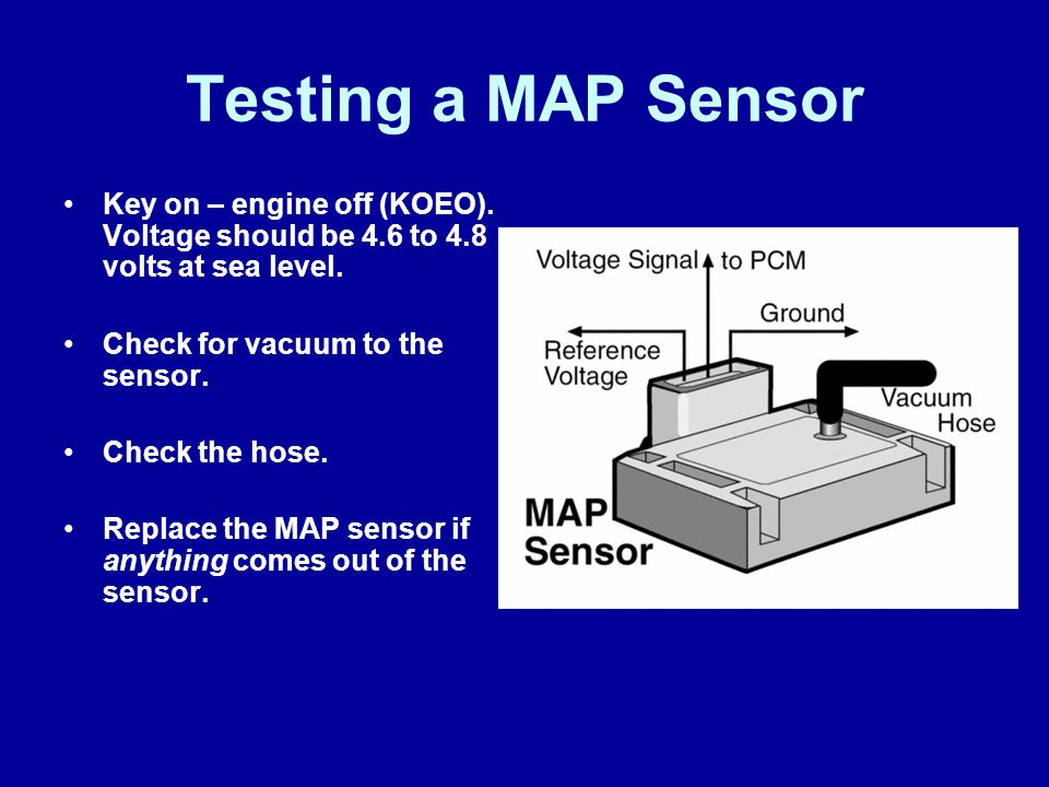 Testing a MAP Sensor Key on – engine off (KOEO). Voltage should be 4.6 to 4.8 volts at sea level. Check for vacuum to the sensor. Check the hose. Repl
