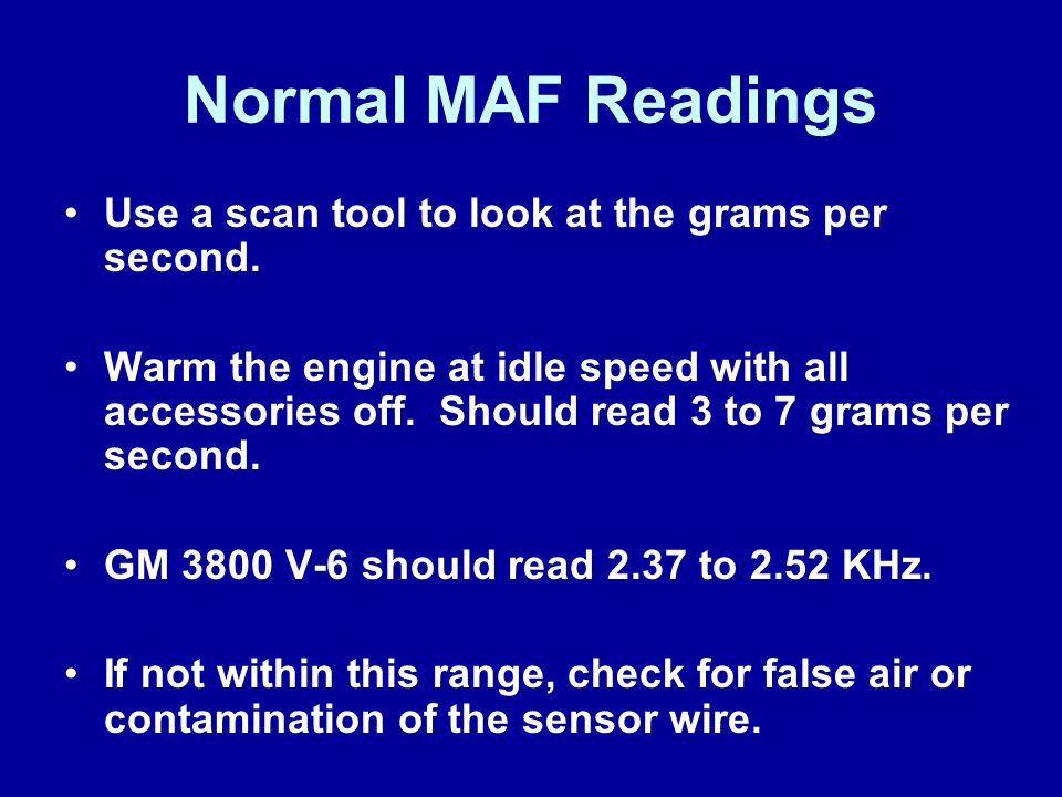 Normal MAF Readings Use a scan tool to look at the grams per second. Warm the engine at idle speed with all accessories off. Should read 3 to 7 grams