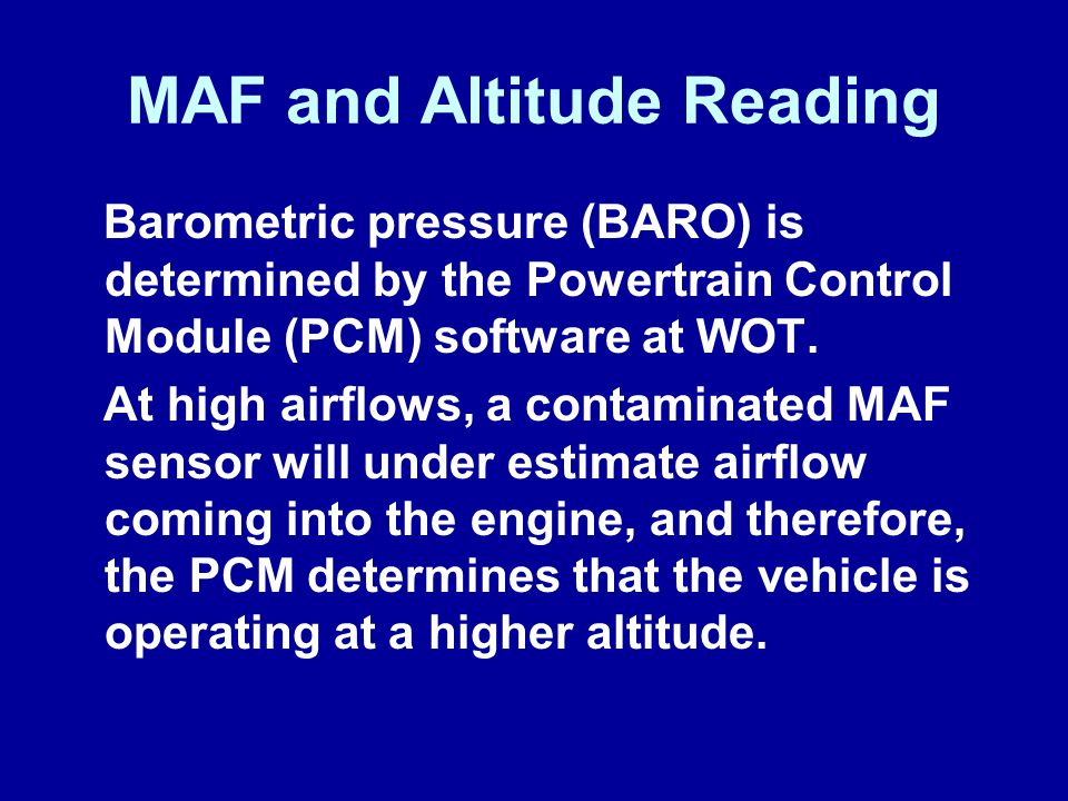 MAF and Altitude Reading Barometric pressure (BARO) is determined by the Powertrain Control Module (PCM) software at WOT. At high airflows, a contamin