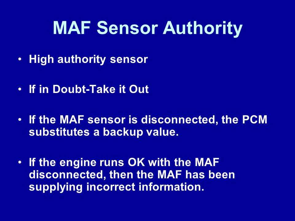 MAF Sensor Authority High authority sensor If in Doubt-Take it Out If the MAF sensor is disconnected, the PCM substitutes a backup value. If the engin