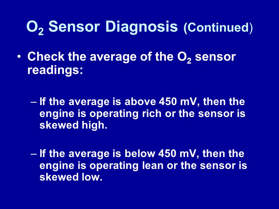 O 2 Sensor Diagnosis (Continued) Check the average of the O 2 sensor readings: –If the average is above 450 mV, then the engine is operating rich or t