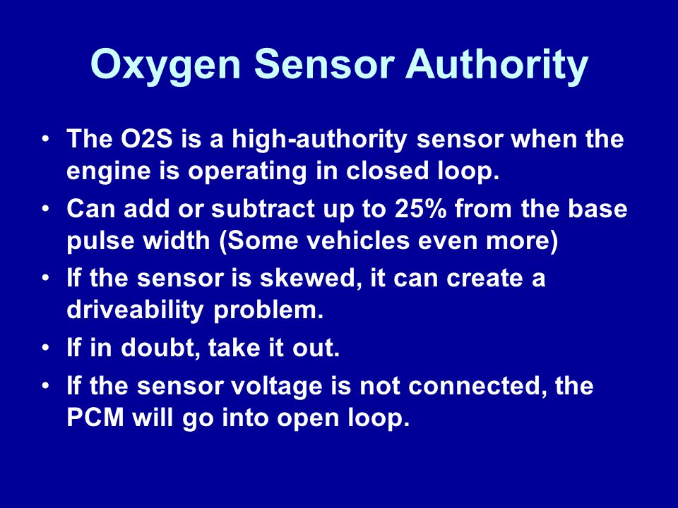 Oxygen Sensor Authority The O2S is a high-authority sensor when the engine is operating in closed loop. Can add or subtract up to 25% from the base pu