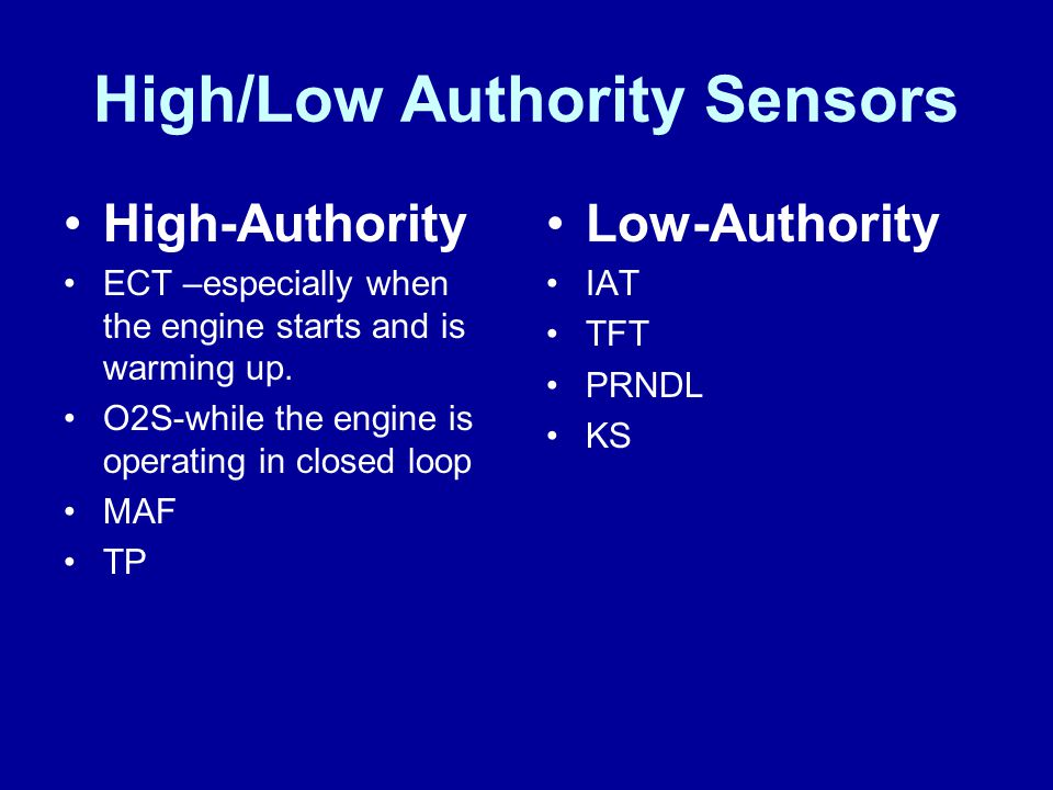 High/Low Authority Sensors High-Authority ECT –especially when the engine starts and is warming up. O2S-while the engine is operating in closed loop M