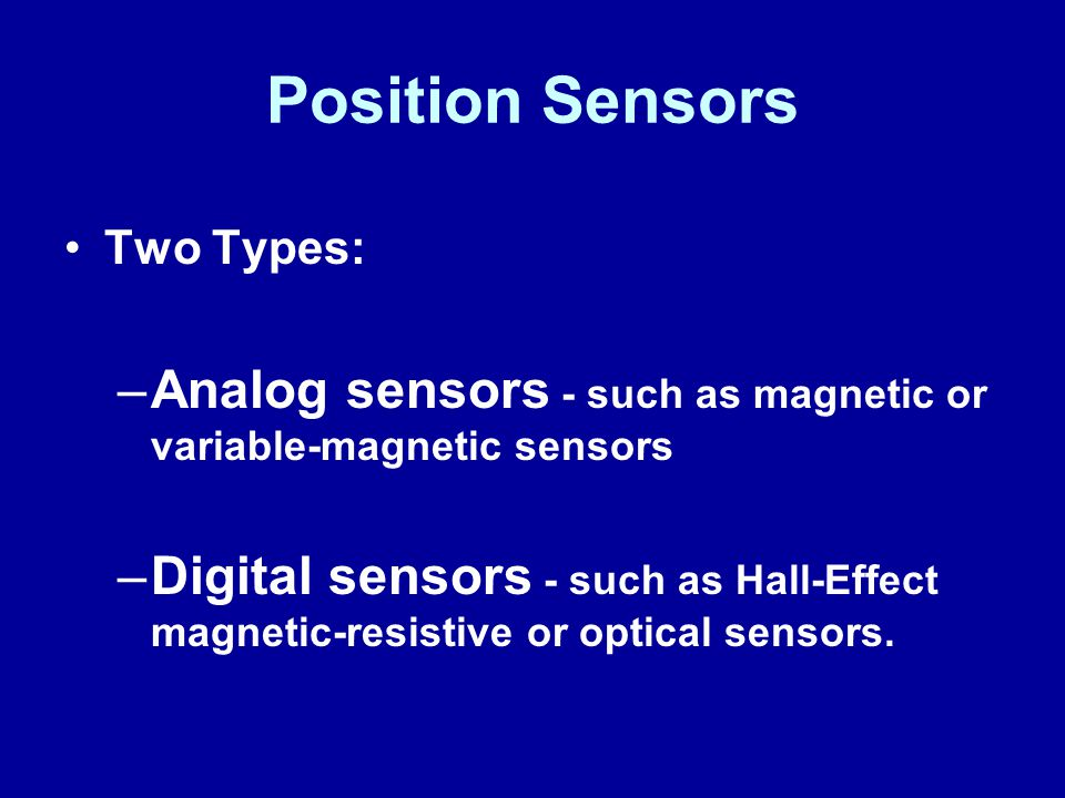 Position Sensors Two Types: –Analog sensors - such as magnetic or variable-magnetic sensors –Digital sensors - such as Hall-Effect magnetic-resistive