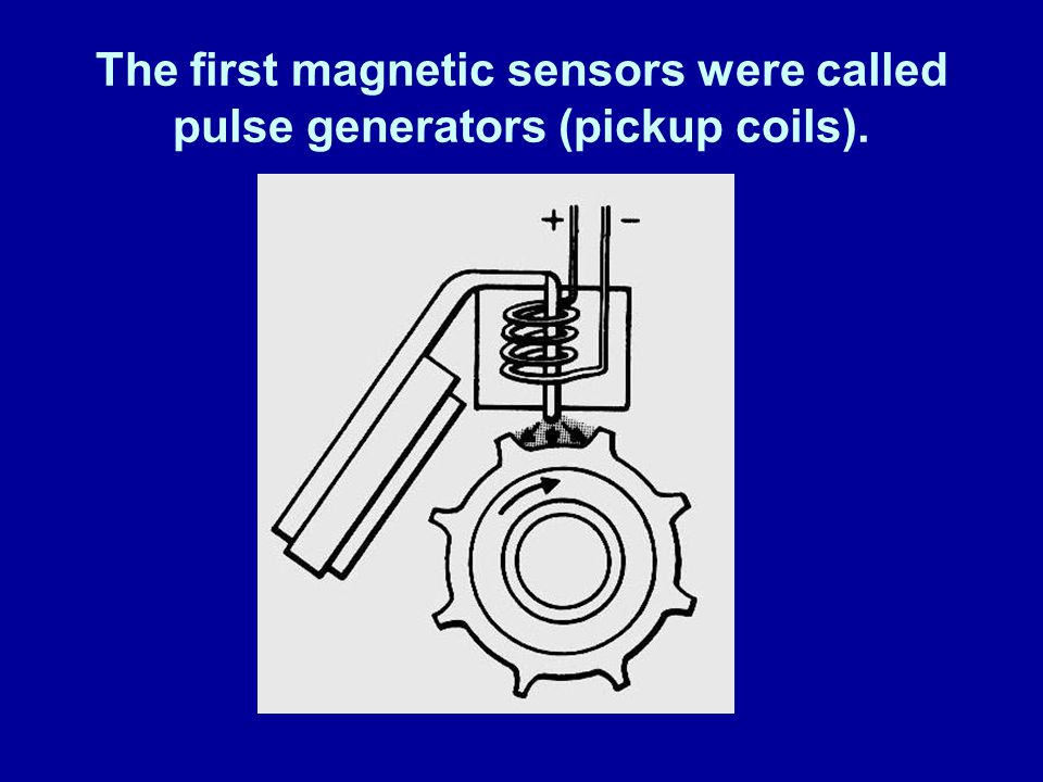 The first magnetic sensors were called pulse generators (pickup coils).