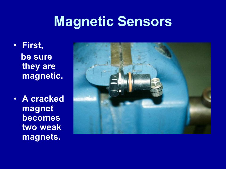 Magnetic Sensors First, be sure they are magnetic. A cracked magnet becomes two weak magnets.