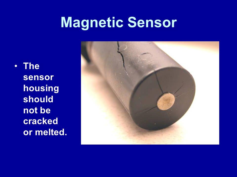 Magnetic Sensor The sensor housing should not be cracked or melted.