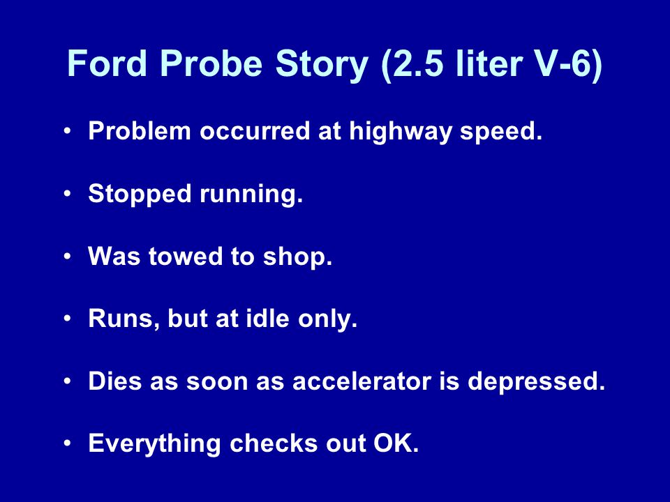 Ford Probe Story (2.5 liter V-6) Problem occurred at highway speed. Stopped running. Was towed to shop. Runs, but at idle only. Dies as soon as accele