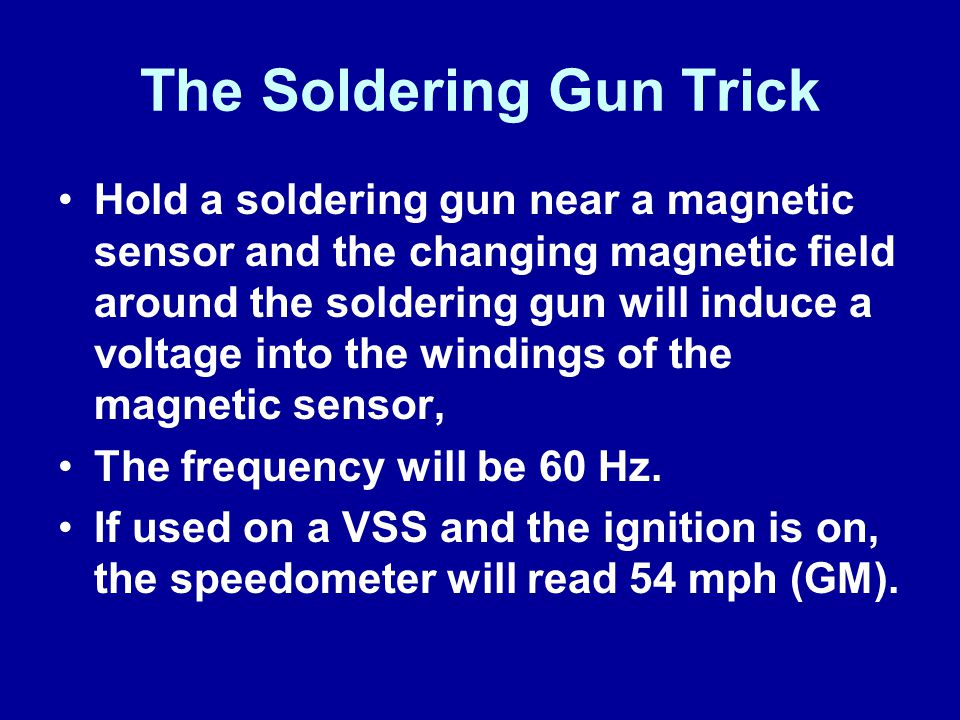 The Soldering Gun Trick Hold a soldering gun near a magnetic sensor and the changing magnetic field around the soldering gun will induce a voltage into the windings of the magnetic sensor, The frequency will be 60 Hz.