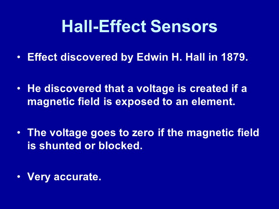 Hall-Effect Sensors Effect discovered by Edwin H. Hall in 1879. He discovered that a voltage is created if a magnetic field is exposed to an element.