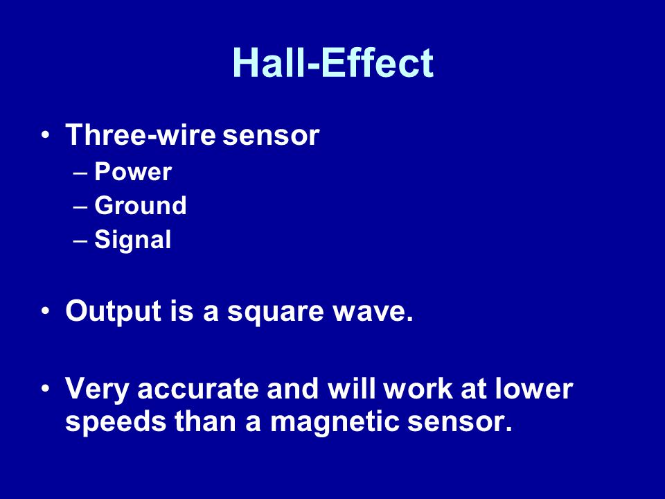 Hall-Effect Three-wire sensor –Power –Ground –Signal Output is a square wave.