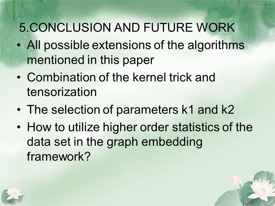 5.CONCLUSION AND FUTURE WORK All possible extensions of the algorithms mentioned in this paper Combination of the kernel trick and tensorization The selection of parameters k1 and k2 How to utilize higher order statistics of the data set in the graph embedding framework?