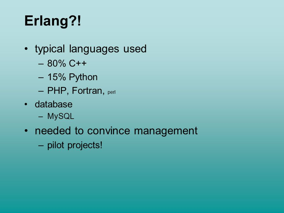 Erlang?! typical languages used –80% C++ –15% Python –PHP, Fortran, perl database –MySQL needed to convince management –pilot projects!