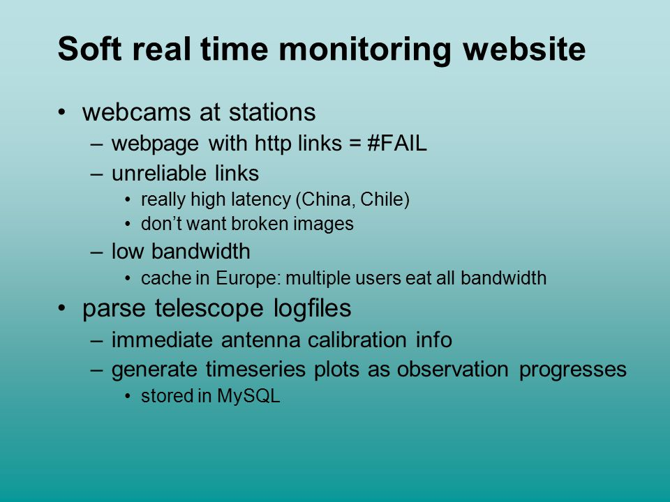 Soft real time monitoring website webcams at stations –webpage with http links = #FAIL –unreliable links really high latency (China, Chile) don't want broken images –low bandwidth cache in Europe: multiple users eat all bandwidth parse telescope logfiles –immediate antenna calibration info –generate timeseries plots as observation progresses stored in MySQL
