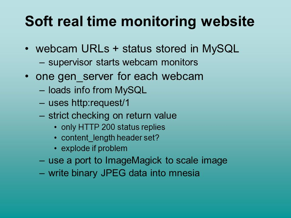 Soft real time monitoring website webcam URLs + status stored in MySQL –supervisor starts webcam monitors one gen_server for each webcam –loads info from MySQL –uses http:request/1 –strict checking on return value only HTTP 200 status replies content_length header set.