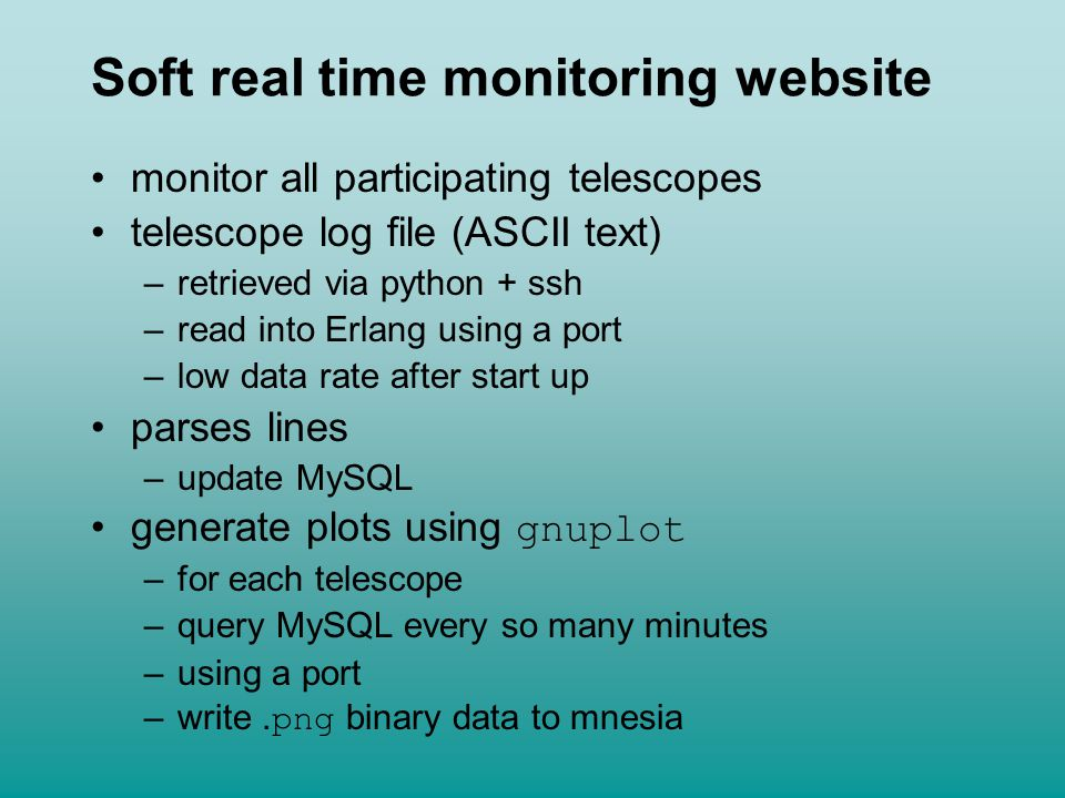 Soft real time monitoring website monitor all participating telescopes telescope log file (ASCII text) –retrieved via python + ssh –read into Erlang using a port –low data rate after start up parses lines –update MySQL generate plots using gnuplot –for each telescope –query MySQL every so many minutes –using a port –write.