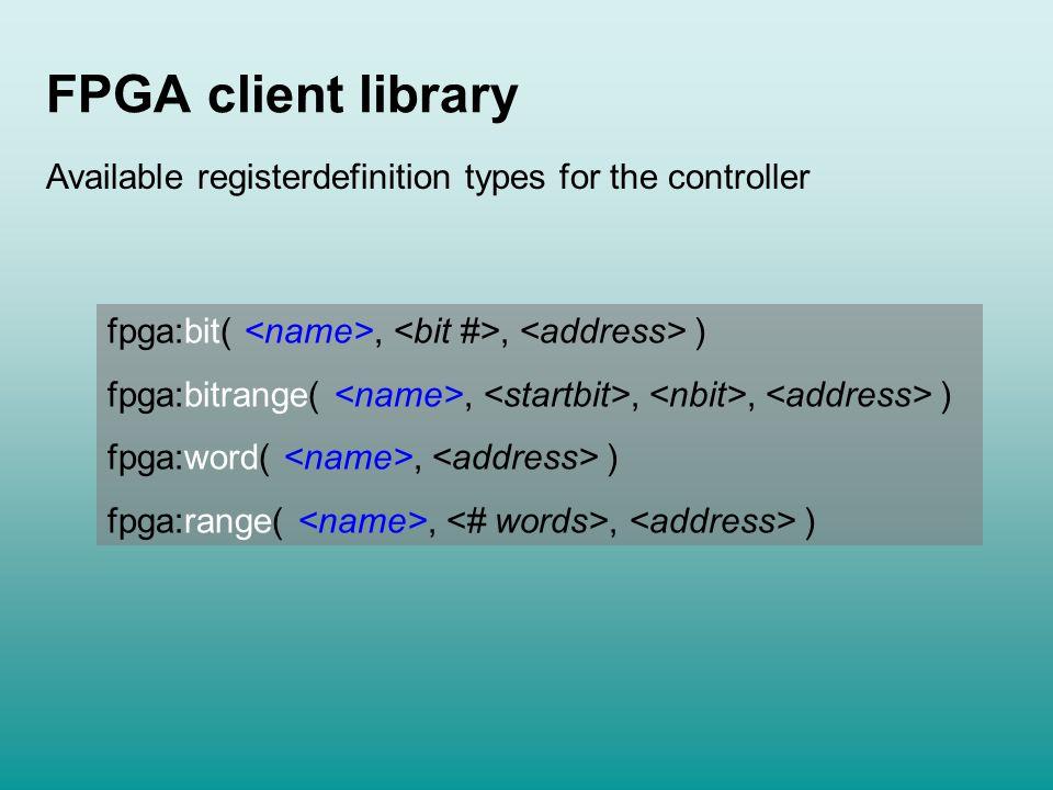 FPGA client library fpga:bit(,, ) fpga:bitrange(,,, ) fpga:word(, ) fpga:range(,, ) Available registerdefinition types for the controller