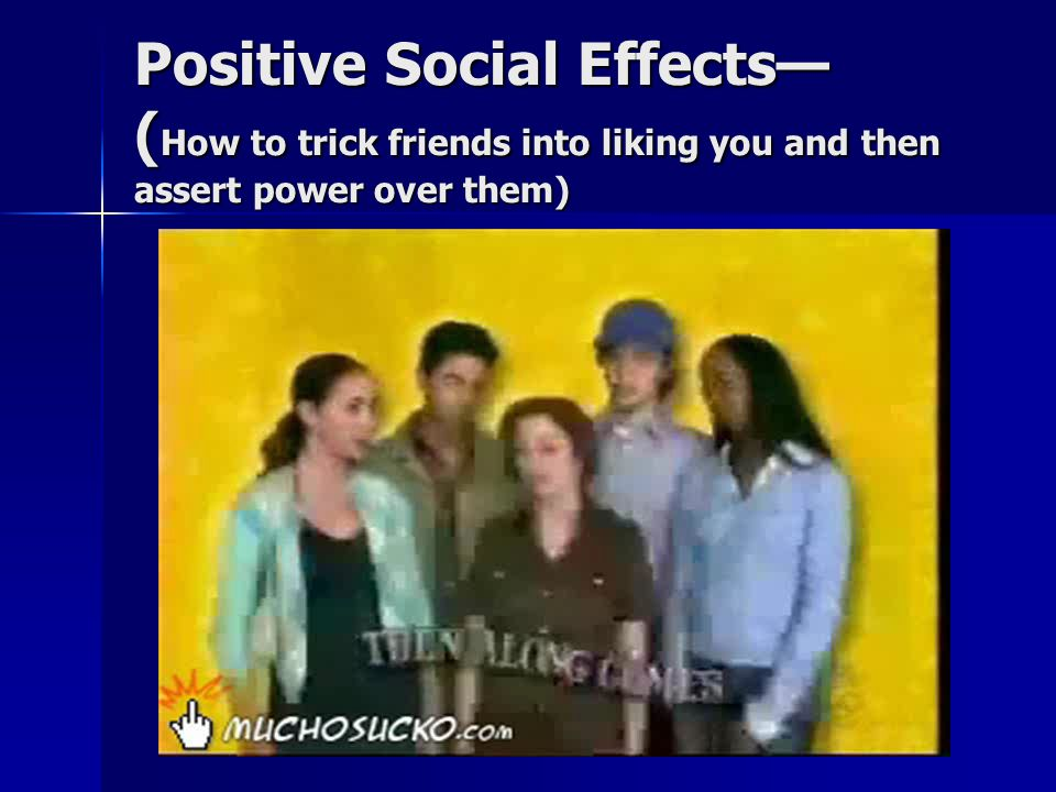 Positive Social Effects— ( How to trick friends into liking you and then assert power over them)