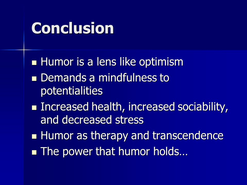 Conclusion Humor is a lens like optimism Humor is a lens like optimism Demands a mindfulness to potentialities Demands a mindfulness to potentialities Increased health, increased sociability, and decreased stress Increased health, increased sociability, and decreased stress Humor as therapy and transcendence Humor as therapy and transcendence The power that humor holds… The power that humor holds…