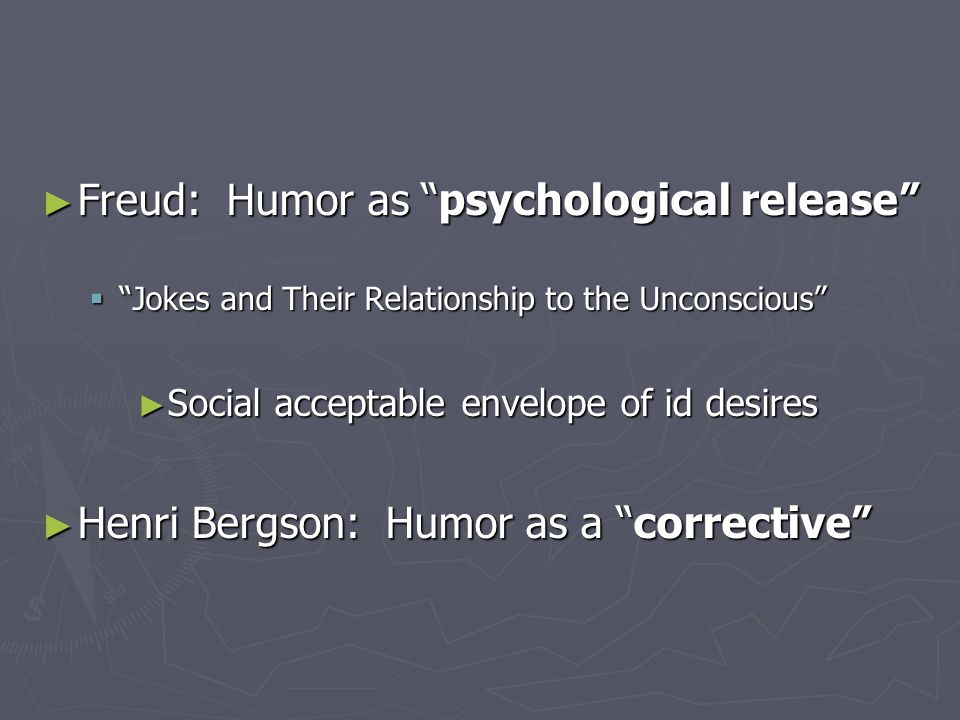 ► Freud: Humor as psychological release  Jokes and Their Relationship to the Unconscious ► Social acceptable envelope of id desires ► Henri Bergson: Humor as a corrective