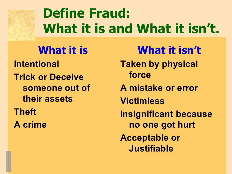 Define Fraud: What it is and What it isn't. What it is Intentional Trick or Deceive someone out of their assets Theft A crime What it isn't Taken by p
